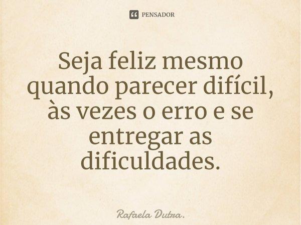 seja feliz mesmo quando parecer dificil,as vezes o erro e se entregar as dificuldades.... Frase de Rafaela Dutra..
