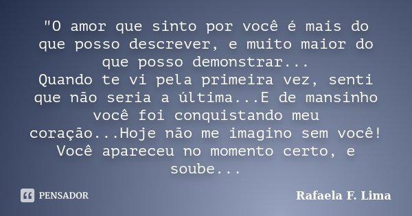 """""""O amor que sinto por você é mais do que posso descrever, e muito maior do que posso demonstrar... Quando te vi pela primeira vez, senti que não seria a úl... Frase de Rafaela F. Lima."""