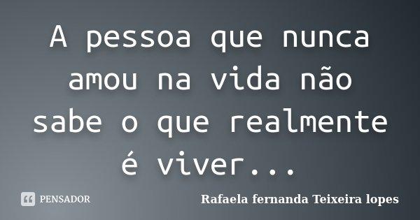 A pessoa que nunca amou na vida não sabe o que realmente é viver...... Frase de Rafaela Fernanda Teixeira Lopes.