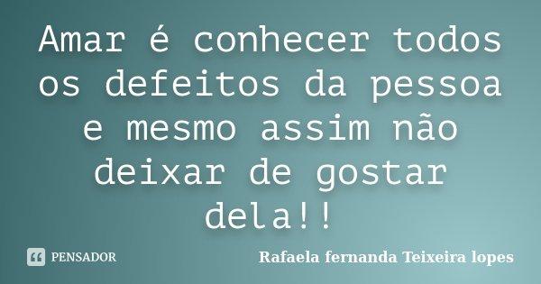 Amar é conhecer todos os defeitos da pessoa e mesmo assim não deixar de gostar dela!!... Frase de Rafaela Fernanda Teixeira Lopes.