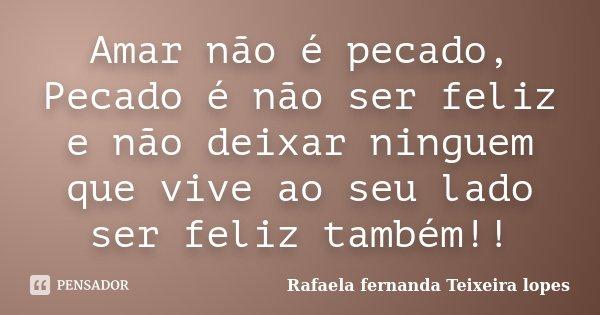 Amar não é pecado, Pecado é não ser feliz e não deixar ninguem que vive ao seu lado ser feliz também!!... Frase de Rafaela Fernanda Teixeira Lopes.