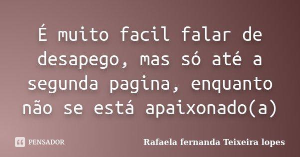 É muito facil falar de desapego, mas só até a segunda pagina, enquanto não se está apaixonado(a)... Frase de Rafaela Fernanda Teixeira Lopes.