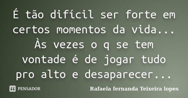 é Tão Difícil Ser Forte Em Certos Rafaela Fernanda Teixeira