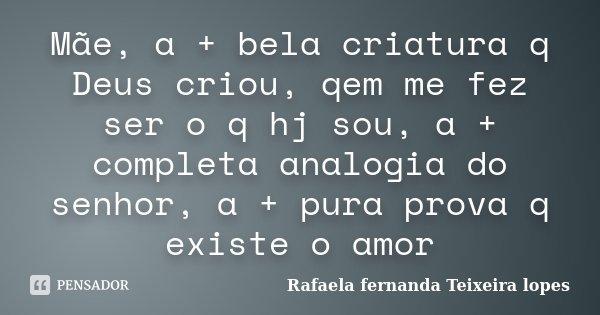 Mãe, a + bela criatura q Deus criou, qem me fez ser o q hj sou, a + completa analogia do senhor, a + pura prova q existe o amor... Frase de Rafaela Fernanda Teixeira Lopes.