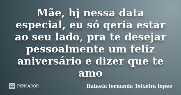 Mãe, hj nessa data especial, eu só qeria estar ao seu lado, pra te desejar pessoalmente um feliz aniversário e dizer que te amo... Frase de Rafaela Fernanda Teixeira Lopes.