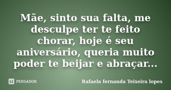 Mãe, sinto sua falta, me desculpe ter te feito chorar, hoje é seu aniversário, queria muito poder te beijar e abraçar...... Frase de Rafaela Fernanda Teixeira Lopes.