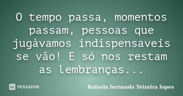 O tempo passa, momentos passam, pessoas que jugàvamos indispensaveis se vão! E só nos restam as lembranças...... Frase de Rafaela Fernanda Teixeira Lopes.