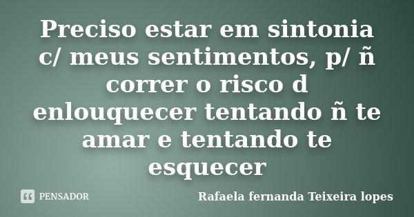 Preciso estar em sintonia c/ meus sentimentos, p/ ñ correr o risco d enlouquecer tentando ñ te amar e tentando te esquecer... Frase de Rafaela Fernanda Teixeira Lopes.