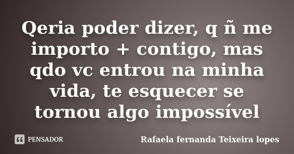 Qeria poder dizer, q ñ me importo + contigo, mas qdo vc entrou na minha vida, te esquecer se tornou algo impossível... Frase de Rafaela Fernanda Teixeira Lopes.