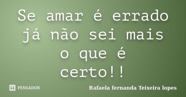 Se amar é errado já não sei mais o que é certo!!... Frase de Rafaela Fernanda Teixeira Lopes.