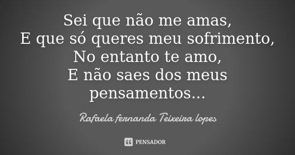 Sei que não me amas, E que só queres meu sofrimento, No entanto te amo, E não saes dos meus pensamentos...... Frase de Rafaela Fernanda Teixeira Lopes.