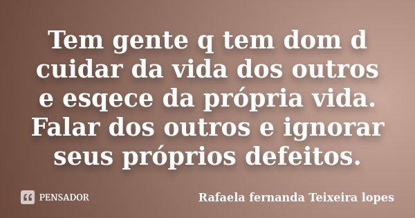 Tem gente q tem dom d cuidar da vida dos outros e esqece da própria vida. Falar dos outros e ignorar seus próprios defeitos.... Frase de Rafaela Fernanda Teixeira Lopes.