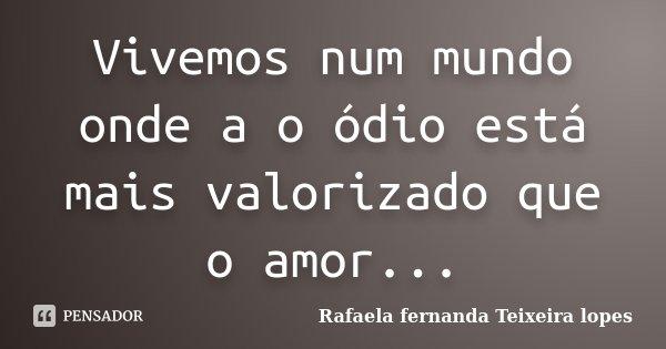 Vivemos num mundo onde a o ódio está mais valorizado que o amor...... Frase de Rafaela Fernanda Teixeira Lopes.