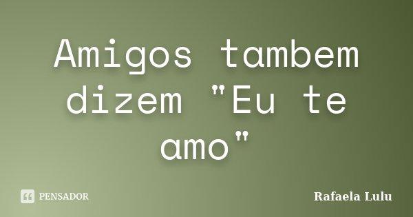 """Amigos tambem dizem """"Eu te amo""""... Frase de Rafaela Lulu."""