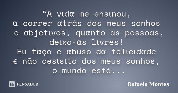 """""""A vιdα me ensιnou, α correr αtrás dos meus sonhos e σbjetιvos, quαnto as pessoas, deιxo-αs lιvres! Eu f&... Frase de Rafaela Montes."""
