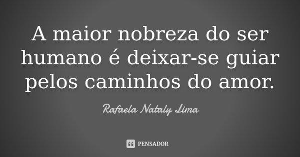 A maior nobreza do ser humano é deixar-se guiar pelos caminhos do amor.... Frase de Rafaela Nataly Lima.