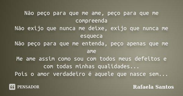 Não peço para que me ame, peço para que me compreenda Não exijo que nunca me deixe, exijo que nunca me esqueca Não peço para que me entenda, peço apenas que me ... Frase de rafaela Santos.
