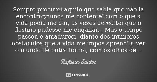 Sempre procurei aquilo que sabia que não ia encontrar,nunca me contentei com o que a vida podia me dar, as vezes acreditei que o destino pudesse me enganar... M... Frase de rafaela Santos.