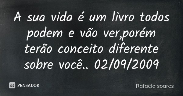 A sua vida é um livro todos podem e vão ver ,porém terão conceito diferente sobre você.. 02/09/2009... Frase de Rafaela soares.