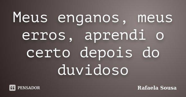 Meus enganos, meus erros, aprendi o certo depois do duvidoso... Frase de Rafaela Sousa.