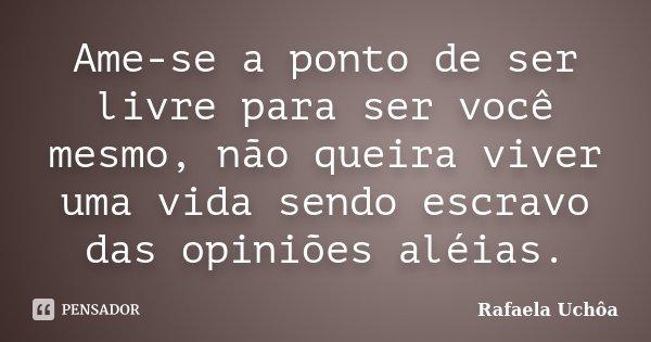 Ame-se a ponto de ser livre para ser você mesmo, não queira viver uma vida sendo escravo das opiniões aléias.... Frase de Rafaela Uchôa.