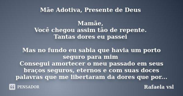 Mãe Adotiva, Presente de Deus Mamãe, Você chegou assim tão de repente. Tantas dores eu passei Mas no fundo eu sabia que havia um porto seguro para mim Consegui ... Frase de Rafaela vsl.