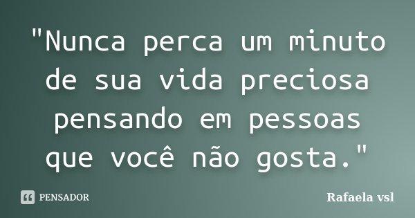 """""""Nunca perca um minuto de sua vida preciosa pensando em pessoas que você não gosta.""""... Frase de Rafaela vsl."""