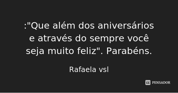 """:""""Que além dos aniversários e através do sempre você seja muito feliz"""". Parabéns.... Frase de Rafaela vsl."""