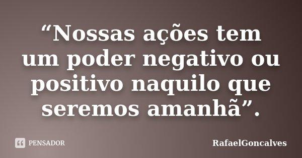 """""""Nossas ações tem um poder negativo ou positivo naquilo que seremos amanhã"""".... Frase de RafaelGonçalves."""