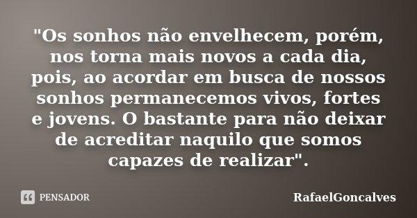 """""""Os sonhos não envelhecem, porém, nos torna mais novos a cada dia, pois, ao acordar em busca de nossos sonhos permanecemos vivos, fortes e jovens. O bastan... Frase de RafaelGonçalves."""