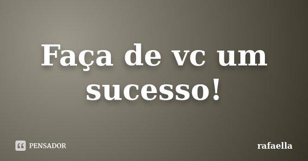 Faça de vc um sucesso!... Frase de Rafaella.