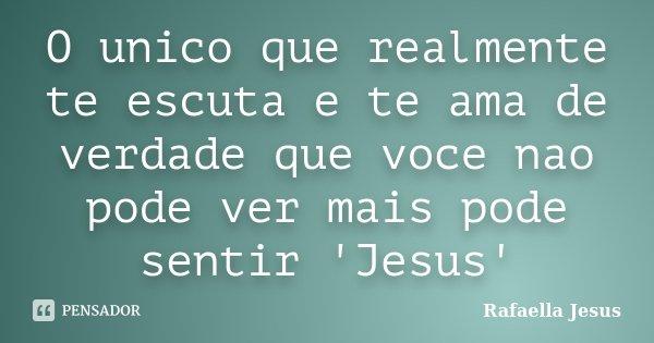 O unico que realmente te escuta e te ama de verdade que voce nao pode ver mais pode sentir 'Jesus'... Frase de Rafaella Jesus.
