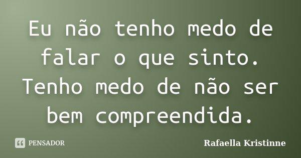 Eu não tenho medo de falar o que sinto. Tenho medo de não ser bem compreendida.... Frase de Rafaella Kristinne.