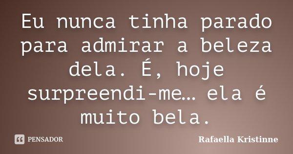 Eu nunca tinha parado para admirar a beleza dela. É, hoje surpreendi-me… ela é muito bela.... Frase de Rafaella Kristinne.
