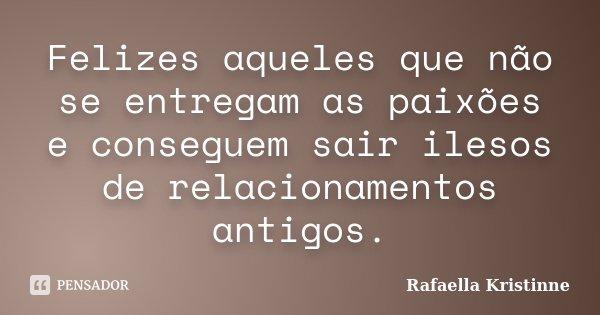 Felizes aqueles que não se entregam as paixões e conseguem sair ilesos de relacionamentos antigos.... Frase de Rafaella Kristinne.