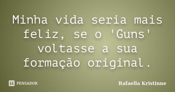 Minha vida seria mais feliz, se o 'Guns' voltasse a sua formação original.... Frase de Rafaella Kristinne.