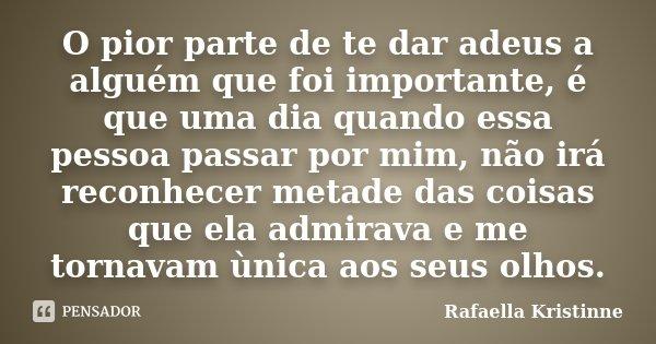 O pior parte de te dar adeus a alguém que foi importante, é que uma dia quando essa pessoa passar por mim, não irá reconhecer metade das coisas que ela admirava... Frase de Rafaella Kristinne.