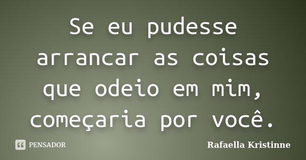 Se eu pudesse arrancar as coisas que odeio em mim, começaria por você.... Frase de Rafaella Kristinne.