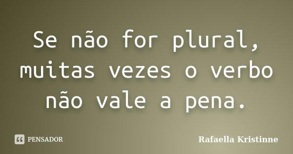 Se não for plural, muitas vezes o verbo não vale a pena.... Frase de Rafaella Kristinne.