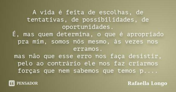 A vida é feita de escolhas, de tentativas, de possibilidades, de oportunidades.. é, mas quem determina, o que é apropiado pra mim, somos nós mesmo, as vezes nos... Frase de Rafaella Longo.