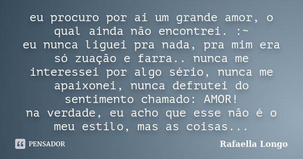eu procuro por ai um grande amor, o qual ainda não encontrei. :~ eu nunca liguei pra nada, pra mim era só zuação e farra.. nunca me interessei por algo sério, n... Frase de Rafaella Longo..