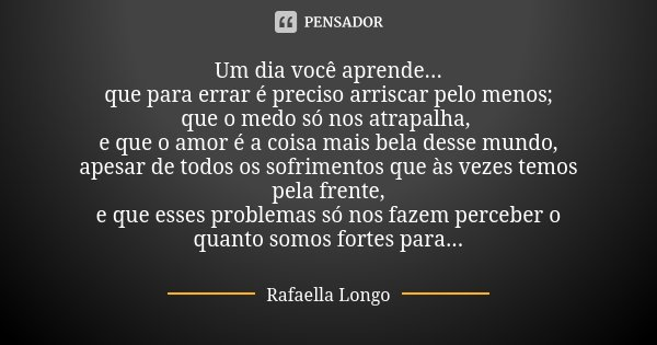 Um dia você aprende... que para errar é preciso arriscar pelo menos; que o medo só nos atrapalha, e que o amor é a coisa mais bela desse mundo, apesar de todos ... Frase de Rafaella Longo..