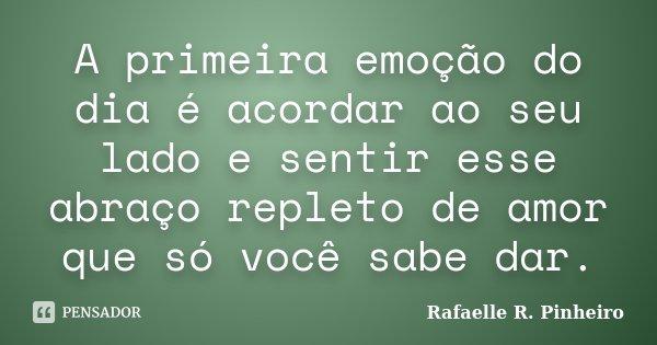 A primeira emoção do dia é acordar ao seu lado e sentir esse abraço repleto de amor que só você sabe dar.... Frase de Rafaelle R. Pinheiro.