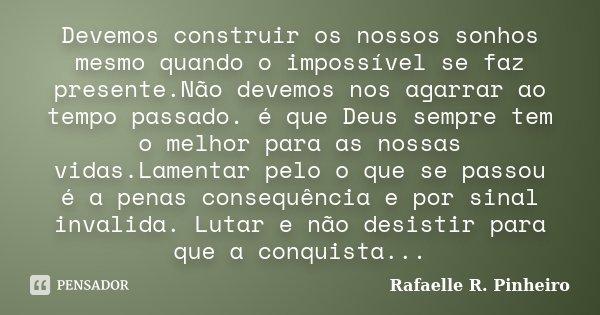 Devemos construir os nossos sonhos mesmo quando o impossível se faz presente.Não devemos nos agarrar ao tempo passado. é que Deus sempre tem o melhor para as no... Frase de Rafaelle R. Pinheiro.