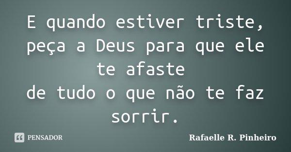E quando estiver triste, peça a Deus para que ele te afaste de tudo o que não te faz sorrir.... Frase de Rafaelle R. Pinheiro.