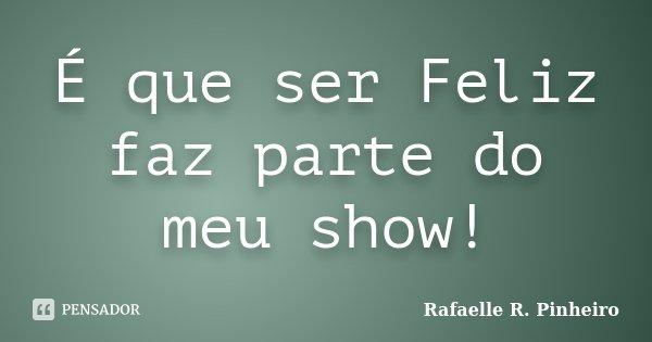 É que ser Feliz faz parte do meu show!... Frase de Rafaelle R. Pinheiro.