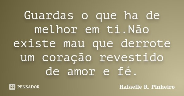Guardas o que ha de melhor em ti.Não existe mau que derrote um coração revestido de amor e fé.... Frase de Rafaelle R. Pinheiro.