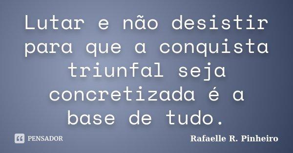 Lutar e não desistir para que a conquista triunfal seja concretizada é a base de tudo.... Frase de Rafaelle R. Pinheiro.