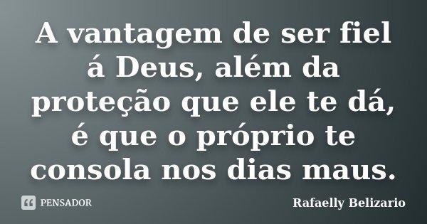 A vantagem de ser fiel á Deus, além da proteção que ele te dá, é que o próprio te consola nos dias maus.... Frase de Rafaelly Belizario.
