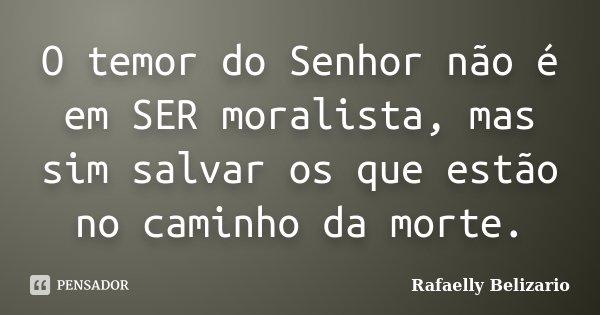 O temor do Senhor não é em SER moralista, mas sim salvar os que estão no caminho da morte.... Frase de Rafaelly Belizario.